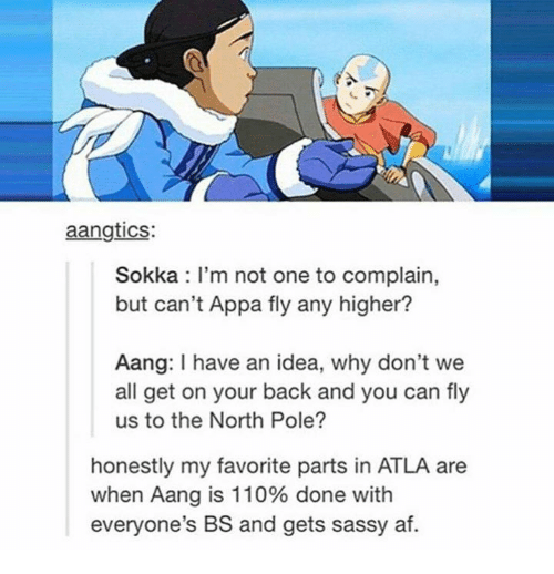 Memes, Sokka, and Aang: aangtics:  Sokka I'm not one to complain,  but can't Appa fly any higher?  Aang: have an idea, why don't we  all get on your back and you can fly  us to the North Pole?  honestly my favorite parts in ATLA are  when Aang is 110% done with  everyone's BS and gets sassy af.