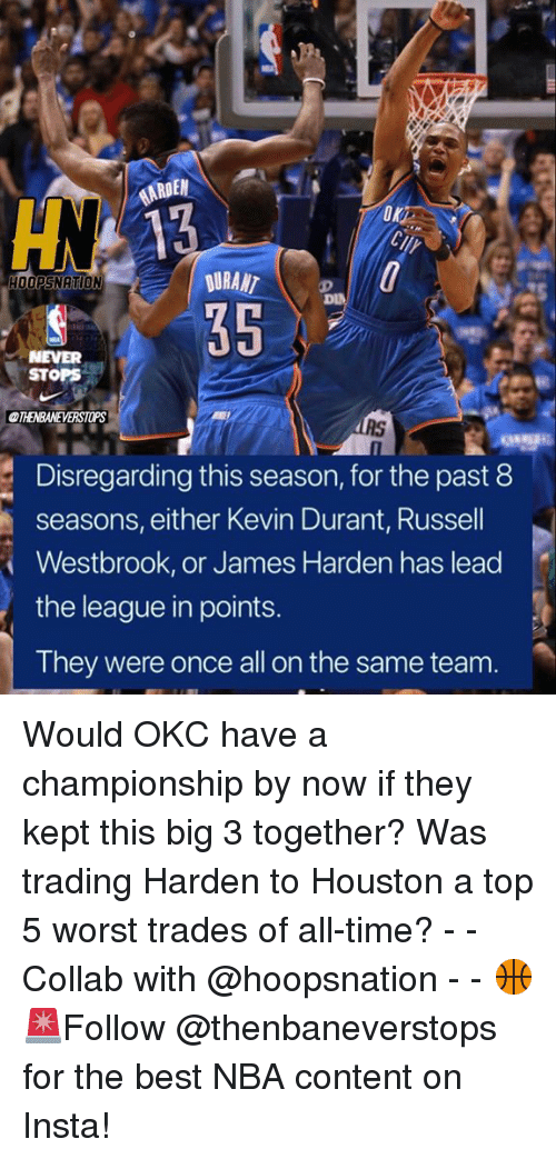 James Harden, Kevin Durant, and Nba: AARDE  DURANT  HOOPSNATION  NEVER  STOPS  Disregarding this season, for the past 8  seasons, either Kevin Durant, Russell  Westbrook, or James Harden has lead  the league in points.  They were once all on the same team. Would OKC have a championship by now if they kept this big 3 together? Was trading Harden to Houston a top 5 worst trades of all-time? - - Collab with @hoopsnation - - 🏀🚨Follow @thenbaneverstops for the best NBA content on Insta!