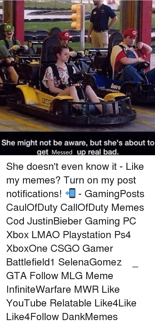 Memes, 🤖, and Gaming Pc: Aaro  She might not be aware, but she's about to  get Messed up real bad. She doesn't even know it - Like my memes? Turn on my post notifications! 📲 - GamingPosts CaulOfDuty CallOfDuty Memes Cod JustinBieber Gaming PC Xbox LMAO Playstation Ps4 XboxOne CSGO Gamer Battlefield1 SelenaGomez بوس_ستيشن GTA Follow MLG Meme InfiniteWarfare MWR Like YouTube Relatable Like4Like Like4Follow DankMemes