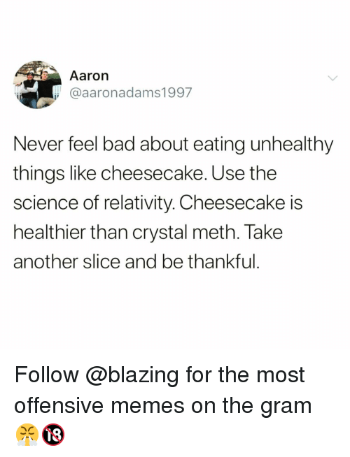 Bad, Funny, and Memes: Aaron  @aaronadams1997  Never feel bad about eating unhealthy  things like cheesecake. Use the  science of relativity. Cheesecake is  healthier than crystal meth. Take  another slice and be thankful Follow @blazing for the most offensive memes on the gram 😤🔞