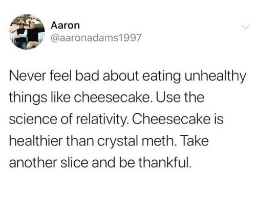 Bad, Science, and Humans of Tumblr: Aaron  @aaronadams1997  Never feel bad about eating unhealthy  things like cheesecake. Use the  science of relativity. Cheesecake is  healthier than crystal meth. Take  another slice and be thankful