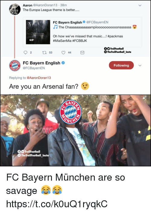 Arsenal, Gif, and Memes: Aaron @AaronDoran13 38m  The Europa League theme is better.....  0  FC Bayern English@FCBayernEN  The Chaaaaaaaaaaaampiooooooooooonsssssss  #packmas  Oh how we've missed that music  #MiaSanMia #FCBBJK  GIF  OSTrollFootball  ® TheTrollFootball Insta  02 t 53 44  FC Bayern English  Following  @FCBayernEN  Replying to @AaronDoran13  Are you an Arsenal fan?  WCH  0OTrollFootball  TheTrollFootball_Insta FC Bayern München are so savage 😂😂 https://t.co/k0uQ1ryqkC