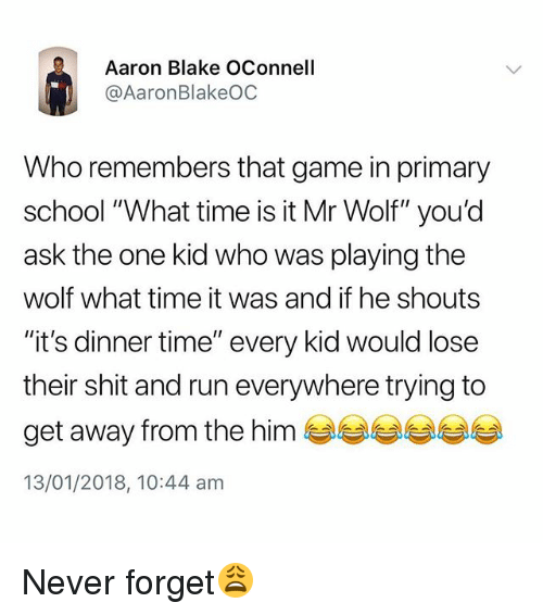 """Run, School, and Shit: Aaron Blake OConnell  @AaronBlakeOC  Who remembers that game in primary  school """"What time is it Mr Wolf"""" you'd  ask the one kid who was playing the  wolf what time it was and if he shouts  """"it's dinner time"""" every kid would lose  their shit and run everywhere trying to  get away from the him  13/01/2018, 10:44 am Never forget😩"""