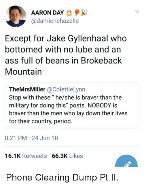 "Ass, Jake Gyllenhaal, and Period: AARON DAY  @damienchazelle  Except for Jake Gyllenhaal who  bottomed with no lube and an  ass full of beans in Brokeback  Mountain  TheMrsMiller @ColettieLynn  Stop with these ""he/she is braver than the  military for doing this"" posts. NOBODY is  braver than the men who lay down their lives  for their country, period  8:21 PM 24 Jun 18  16.1K Retweets 66.3K Likes Phone Clearing Dump Pt II."