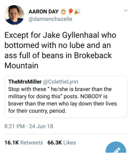 "Ass, Jake Gyllenhaal, and Period: AARON DAY  @damienchazelle  Except for Jake Gyllenhaal who  bottomed with no lube and an  ass full of beans in Brokeback  Mountain  TheMrsMiller @ColettieLynn  Stop with these ""he/she is braver than the  military for doing this"" posts. NOBODY is  braver than the men who lay down their lives  for their country, period  8:21 PM 24 Jun 18  16.1K Retweets 66.3K Likes"