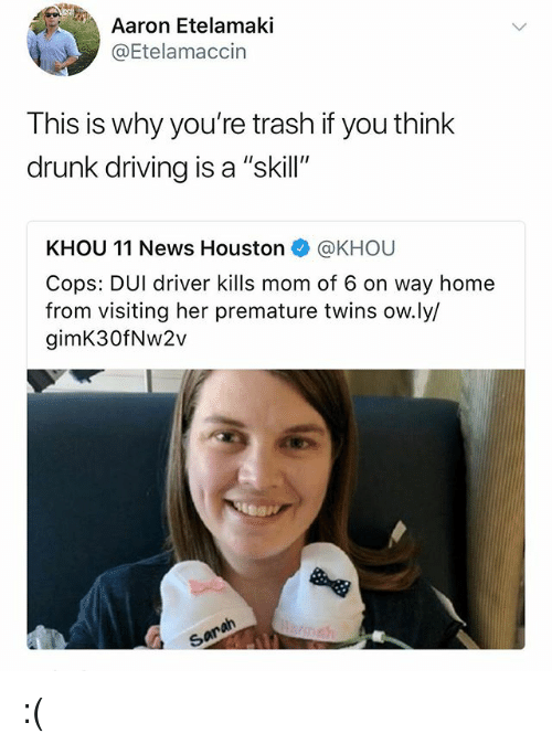"""Driving, Drunk, and Memes: Aaron Etelamaki  @Etelamaccin  This is why you're trash if you think  drunk driving is a """"skill""""  KHOU 11 News Houston@KHOU  Cops: DUI driver kills mom of 6 on way home  from visiting her premature twins ow.ly/  gimK30fNw2v  9 :("""