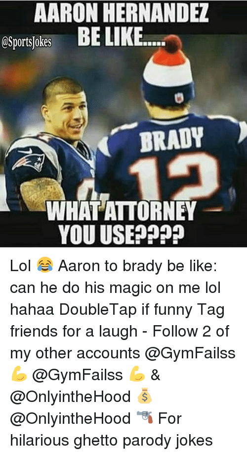 Be Like, Friends, and Funny: AARON HERNANDEZ  esportsjokes BE LIKE  BRADY  WHAT ATTORNEY  YOU USE???? Lol 😂 Aaron to brady be like: can he do his magic on me lol hahaa DoubleTap if funny Tag friends for a laugh - Follow 2 of my other accounts @GymFailss 💪 @GymFailss 💪 & @OnlyintheHood 💰 @OnlyintheHood 🔫 For hilarious ghetto parody jokes