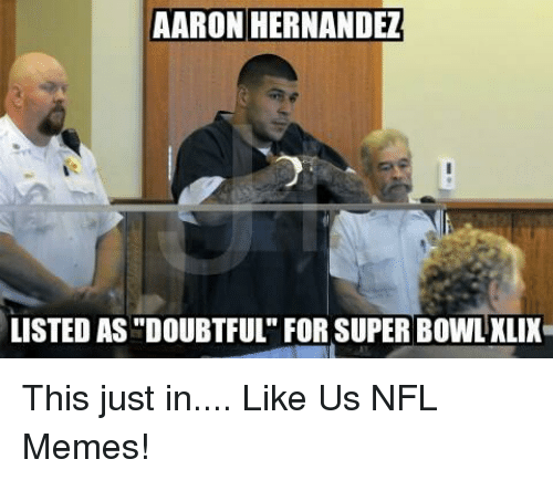 aaron hernandez listed asdoubtful for super bowl xlix this just 19174732 ✅ 25 best memes about aaron hernandez aaron hernandez memes
