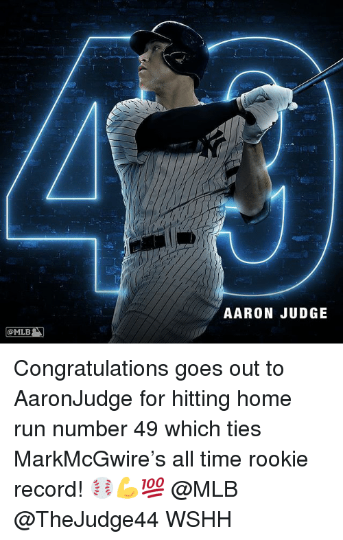 Memes, Mlb, and Run: AARON JUDGE  @MLB Congratulations goes out to AaronJudge for hitting home run number 49 which ties MarkMcGwire's all time rookie record! ⚾️💪💯 @MLB @TheJudge44 WSHH