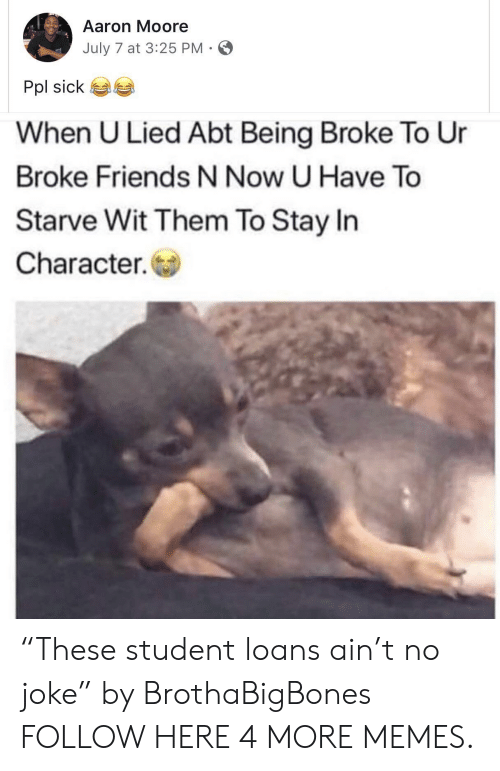 """Being Broke, Dank, and Friends: Aaron Moore  July 7 at 3:25 PM-  Pol sick 6a  When U Lied Abt Being Broke To Ur  Broke Friends N Now U Have To  Starve Wit Them To Stay In  Character. """"These student loans ain't no joke"""" by BrothaBigBones FOLLOW HERE 4 MORE MEMES."""