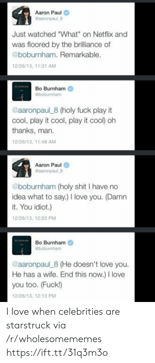 """Love, Netflix, and I Love You: Aaron Paul  Gaaronpaul 8  Just watched """"What"""" on Netflix and  was floored by the brilliance of  @boburnham. Remarkable.  12/26/13, 11:31 AM  Bo Burnham  @boburnham  @aaronpaul 8 (holy fuck play it  cool, play it cool, play it cool) oh  thanks, man  12/26/13, 11:48 AM  Aaron Paul  @aaronpaul 8  @boburnham (holy shit I have no  idea what to say.) love you. (Damn  it. You idiot.)  12/26/13, 12:03 PM  Bo Burnham  @boburnham  @aaronpaul 8 (He doesn't love you.  He has a wife. End this now.) I love  you too. (Fuck!)  12/26/13, 12:13 PM I love when celebrities are starstruck via /r/wholesomememes https://ift.tt/31q3m3o"""