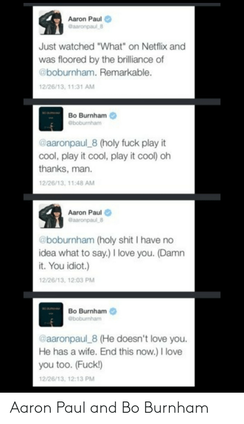 """Love, Netflix, and I Love You: Aaron Paul  Gaaronpaul 8  Just watched """"What"""" on Netflix and  was floored by the brilliance of  @boburnham. Remarkable.  12/26/13, 11:31 AM  Bo Burnham  @boburnham  @aaronpaul 8 (holy fuck play it  cool, play it cool, play it cool) oh  thanks, man  12/26/13, 11:48 AM  Aaron Paul  @aaronpaul 8  @boburnham (holy shit I have no  idea what to say.) I love you. (Damn  it. You idiot.)  12/26/13, 12:03 PM  Bo Burnham  eboburnham  @aaronpaul 8 (He doesn't love you.  He has a wife. End this now.) I love  you too. (Fuck!)  12/26/13, 12:13 PM Aaron Paul and Bo Burnham"""