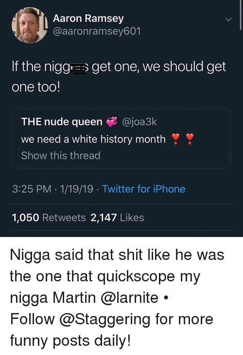 Funny, Iphone, and Martin: Aaron Ramsey  @aaronramsey601  If the niggget one, we should get  one too!  THE nude queen @joa3k  we need a white history month !  Show this thread  3:25 PM 1/19/19 Twitter for iPhone  1,050 Retweets 2,147 Likes Nigga said that shit like he was the one that quickscope my nigga Martin @larnite • ➫➫➫ Follow @Staggering for more funny posts daily!