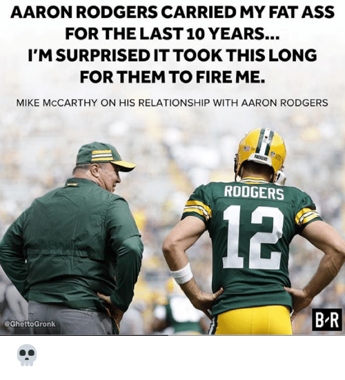 Aaron Rodgers, Ass, and Fat Ass: AARON RODGERS CARRIED MY FAT ASS  FOR THE LAST 10 YEARS...  I'MSURPRISEDITTOOK THIS LONOG  FOR THEM TO FIRE ME.  MIKE MCCARTHY ON HIS RELATIONSHIP WITH AARON RODGERS  RODGERS  12  B-R  @GhettoGronk 💀