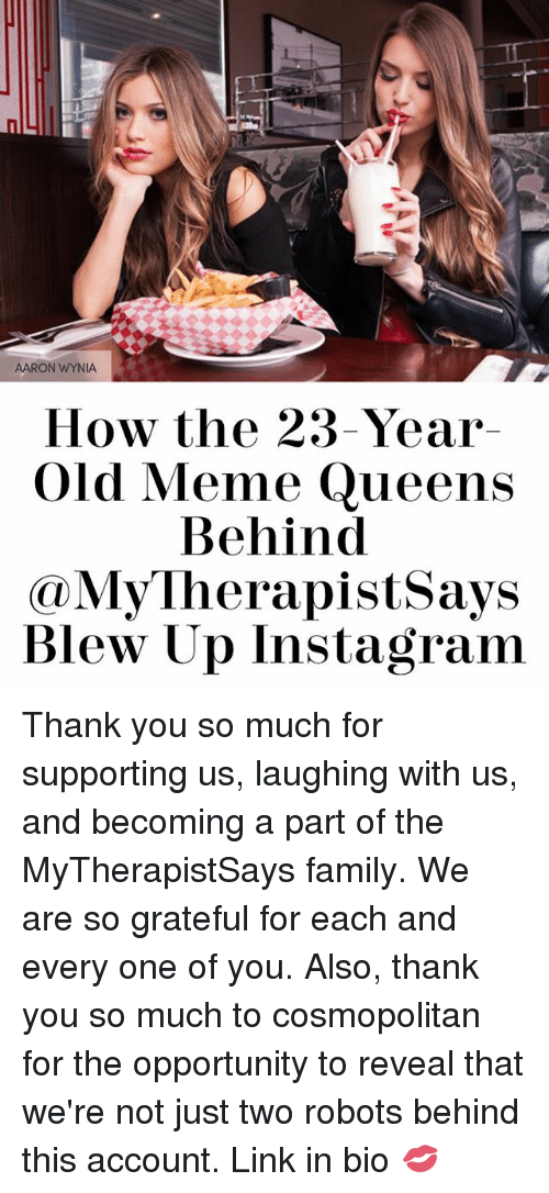 Family, Instagram, and Meme: AARON WYNIA  How the 23-Year  Old Meme Queens  Behind  My herapistsays  Blew Up Instagram Thank you so much for supporting us, laughing with us, and becoming a part of the MyTherapistSays family. We are so grateful for each and every one of you. Also, thank you so much to cosmopolitan for the opportunity to reveal that we're not just two robots behind this account. Link in bio 💋