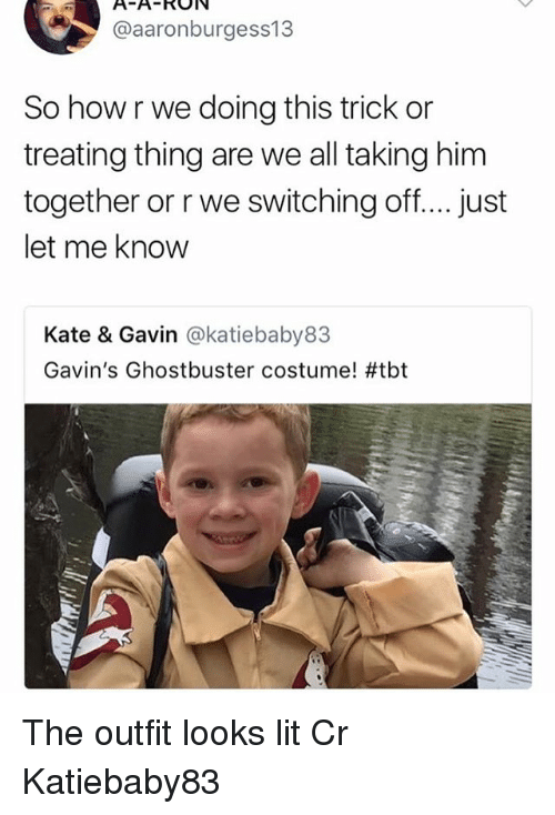 Lit, Memes, and Tbt: @aaronburgess13  So how r we doing this trick or  treating thing are we all taking him  together or r we switching off.. just  let me know  Kate & Gavin @katiebaby83  Gavin's Ghostbuster costume! The outfit looks lit Cr Katiebaby83
