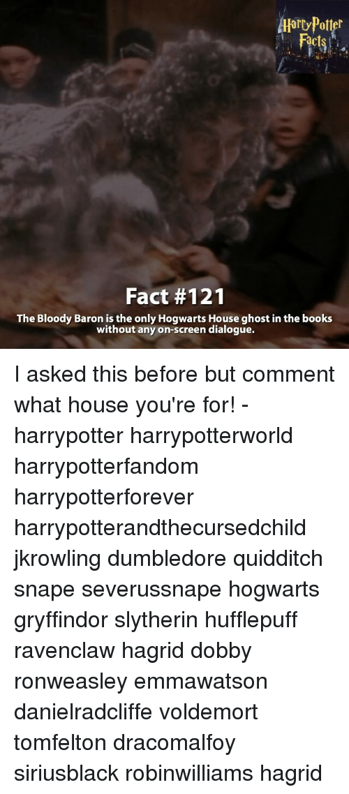 Dumbledore, Gryffindor, and Memes: Aarry Potter  Fact #121  The Bloody Baron is the only Hogwarts House ghost in the books  without any on-screen dialogue. I asked this before but comment what house you're for! - harrypotter harrypotterworld harrypotterfandom harrypotterforever harrypotterandthecursedchild jkrowling dumbledore quidditch snape severussnape hogwarts gryffindor slytherin hufflepuff ravenclaw hagrid dobby ronweasley emmawatson danielradcliffe voldemort tomfelton dracomalfoy siriusblack robinwilliams hagrid
