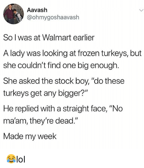 "Frozen, Memes, and Walmart: Aavash  @ohmygoshaavash  So l was at Walmart earlier  A lady was looking at frozen turkeys, but  she couldn't find one big enough  She asked the stock boy, ""do these  turkeys get any bigger?""  He replied with a straight face, ""No  ma'am, they're dead.""  Made my week 😂lol"