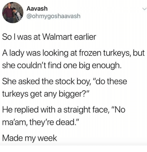 "Frozen, Walmart, and Boy: Aavash  @ohmygoshaavash  So l was at Walmart earlier  A lady was looking at frozen turkeys, but  she couldn't find one big enough.  She asked the stock boy, ""do these  turkeys get any bigger?""  He replied with a straight face, ""No  ma'am, they're dead.""  Made my week"