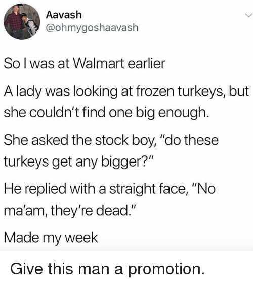 "Frozen, Funny, and Walmart: Aavash  @ohmygoshaavash  So l was at Walmart earlier  A lady was looking at frozen turkeys, but  she couldn't find one big enough  She asked the stock boy, ""do these  turkeys get any bigger?""  He replied with a straight face, ""No  ma'am, they're dead.""  Made my week Give this man a promotion."