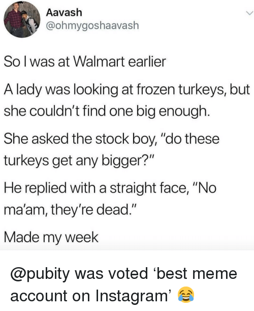 "Frozen, Instagram, and Meme: Aavash  @ohmygoshaavash  So l was at Walmart earlier  A lady was looking at frozen turkeys, but  she couldn't find one big enough  She asked the stock boy, ""do these  turkeys get any bigger?""  He replied with a straight face, ""No  ma'am, they re dead.""  Made my week @pubity was voted 'best meme account on Instagram' 😂"