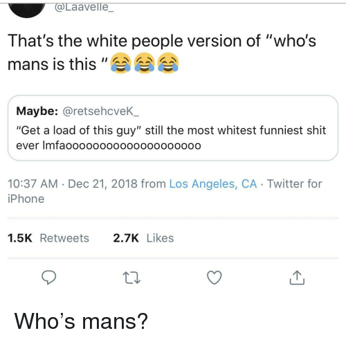 "Iphone, Shit, and Twitter: aavelle  That's the white people version of ""who's  mans is this""A 습습  Maybe: @retsehcveK_  ""Get a load of this guy"" still the most whitest funniest shit  ever Imfaoooooo0000oo00o0ooo0  10:37 AM Dec 21, 2018 from Los Angeles, CA Twitter for  iPhone  1.5KRetweets 2.7KLikes Who's mans?"