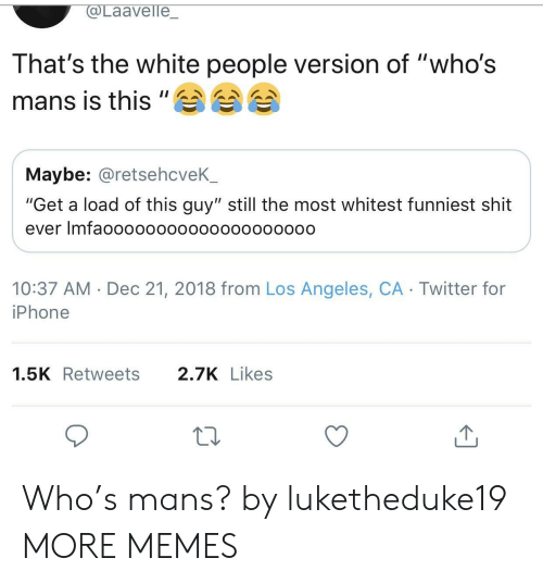 "Dank, Iphone, and Memes: aavelle  That's the white people version of ""who's  mans is this""A 습습  Maybe: @retsehcveK_  ""Get a load of this guy"" still the most whitest funniest shit  ever Imfaoooooo0000oo00o0ooo0  10:37 AM Dec 21, 2018 from Los Angeles, CA Twitter for  iPhone  1.5KRetweets 2.7KLikes Who's mans? by luketheduke19 MORE MEMES"
