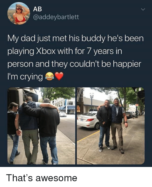 Crying, Dad, and Dank: AB  @addeybartlett  My dad just met his buddy he's been  playing Xbox with for 7 years in  person and they couldn't be happier  I'm crying That's awesome