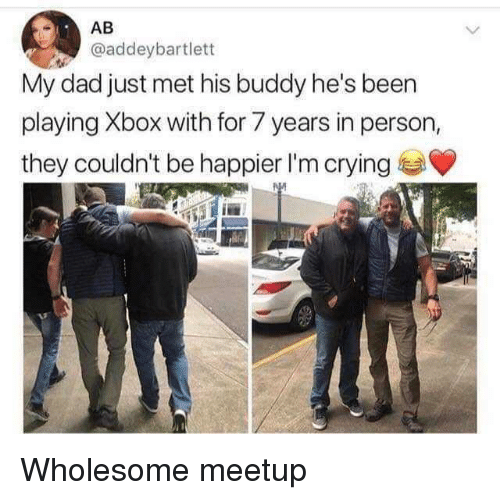 Crying, Dad, and Xbox: AB  @addeybartlett  My dad just met his buddy he's been  playing Xbox with for 7 years in person,  they couldn't be happier I'm crying Wholesome meetup