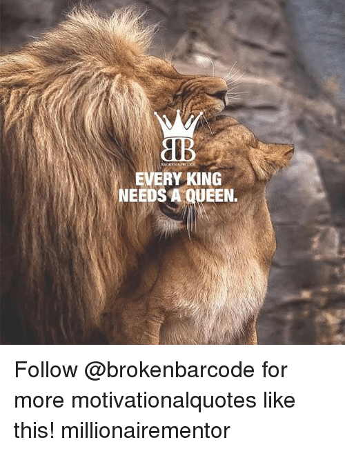Memes, Queen, and 🤖: aB  EVERY KING  NEEDS A QUEEN. Follow @brokenbarcode for more motivationalquotes like this! millionairementor