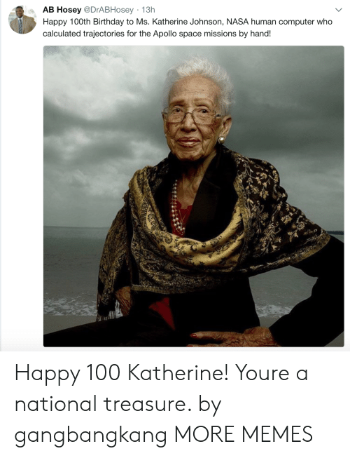Anaconda, Birthday, and Dank: AB Hosey @DrABHosey 13h  Happy 100th Birthday to Ms. Katherine Johnson, NASA human computer who  calculated trajectories for the Apollo space missions by hand! Happy 100 Katherine! Youre a national treasure. by gangbangkang MORE MEMES