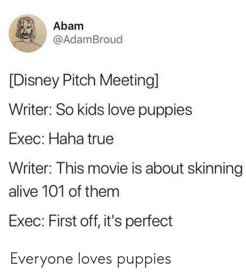 Alive, Disney, and Love: Abam  @AdamBroud  [Disney Pitch Meeting]  Writer: So kids love puppies  Exec: Haha true  Writer: This movie is about skinning  alive 101 of thenm  Exec: First off, it's perfect Everyone loves puppies