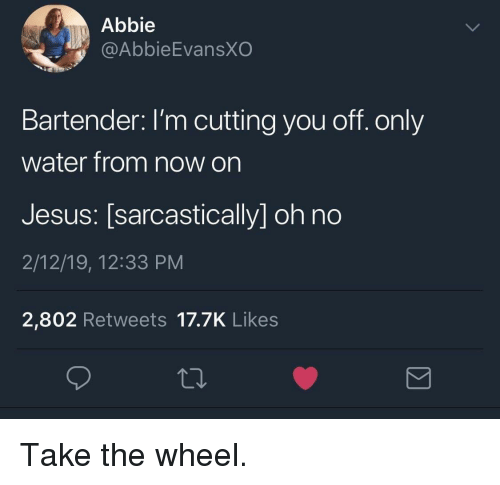 Jesus, Water, and You: Abbie  @AbbieEvansXO  Bartender: I'm cutting you off. only  water from now on  Jesus: [sarcastically] oh no  2/12/19, 12:33 PM  2,802 Retweets 17.7K Likes Take the wheel.