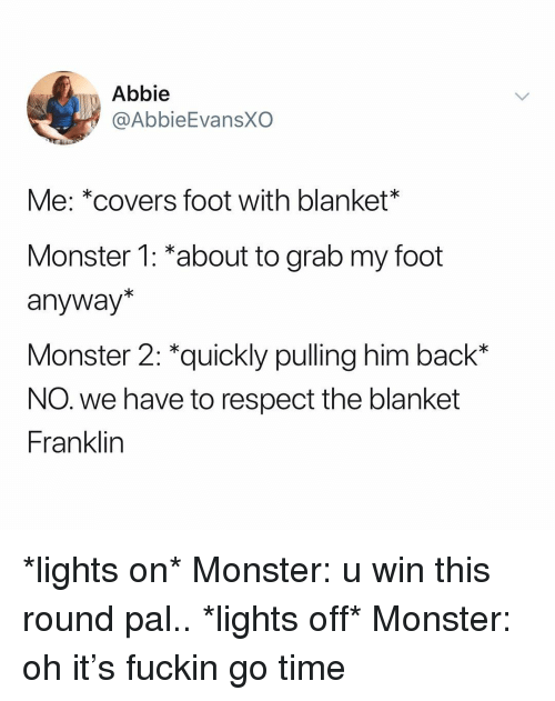 "Monster, Respect, and Covers: Abbie  @AbbieEvansXO  Me: *covers foot with blanket*  Monster 1: *about to grab my foot  anyway*  Monster 2: ""quickly pulling him bacK""  NO. we have to respect the blanket  Franklin *lights on* Monster: u win this round pal.. *lights off* Monster: oh it's fuckin go time"