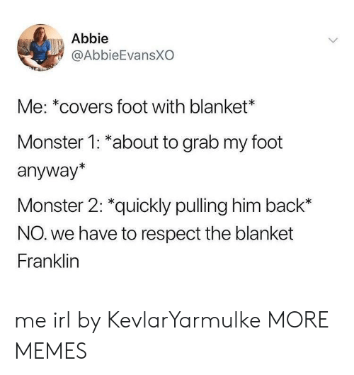 Dank, Memes, and Monster: Abbie  @AbbieEvansXO  Me: *covers foot with blanket  Monster 1: *about to grab my foot  anyway*  Monster 2: *quickly pulling him back*  NO. we have to respect the blanket  Franklin me irl by KevlarYarmulke MORE MEMES
