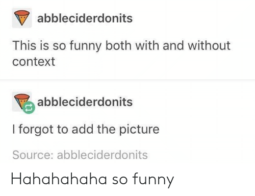 Funny, Add, and Source: abbleciderdonits  This is so funny both with and without  context  abbleciderdonits  I forgot to add the picture  Source: abbleciderdonits Hahahahaha so funny