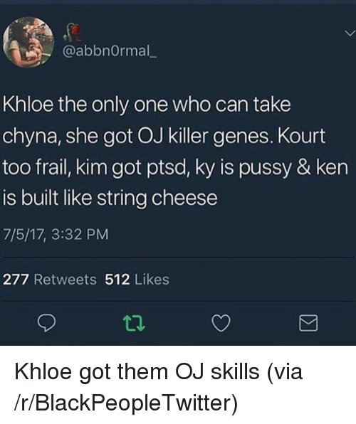 Blackpeopletwitter, Ken, and Only One: @abbnOrmal_  Khloe the only one who can take  chyna, she got OJ killer genes. Kourt  too frail, kim got ptsd, ky is pussy & ken  is built like string cheese  7/5/17, 3:32 PM  277 Retweets 512 Likes <p>Khloe got them OJ skills (via /r/BlackPeopleTwitter)</p>