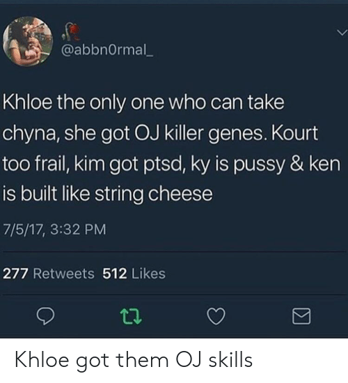 Ken, Only One, and Got: @abbnOrmal_  Khloe the only one who can take  chyna, she got OJ killer genes. Kourt  too frail, kim got ptsd, ky is pussy & ken  is built like string cheese  7/5/17, 3:32 PM  277 Retweets 512 Likes Khloe got them OJ skills