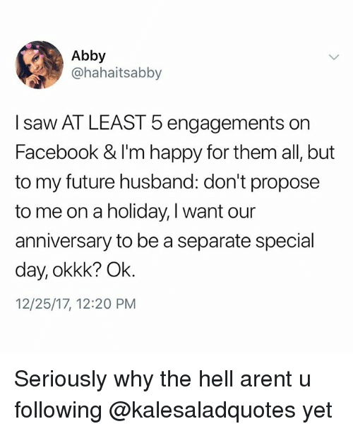 Facebook, Future, and Memes: Abby  @hahaitsabby  I saw AT LEAST 5 engagements on  Facebook & I'm happy for them all, but  to my future husband: don't propose  to me on a holiday, I want our  anniversary to be a separate special  day, okkk? Ok  12/25/17, 12:20 PM Seriously why the hell arent u following @kalesaladquotes yet
