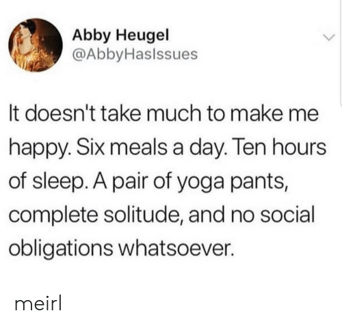Happy, Yoga, and Yoga Pants: Abby Heugel  @AbbyHaslssues  It doesn't take much to make me  happy. SIx meals a day. len hours  of sleep. A pair of yoga pants,  complete solitude, and no social  obligations whatsoever. meirl