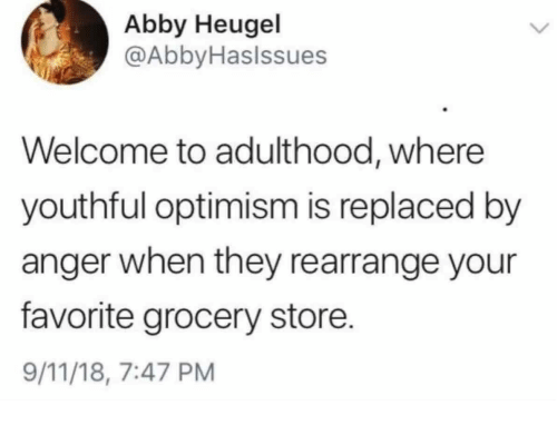 9/11, Optimism, and Anger: Abby Heugel  @AbbyHaslssues  Welcome to adulthood, where  youthful optimism is replaced by  anger when they rearrange your  favorite grocery store.  9/11/18, 7:47 PM