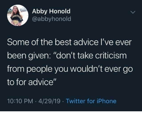 """Advice, Iphone, and Twitter: Abby Honold  @abbyhonold  UBEMAEES  Some of the best advice I've ever  been given: """"don't take criticism  from people you wouldn't ever go  to for advice""""  10:10 PM 4/29/19 Twitter for iPhone"""