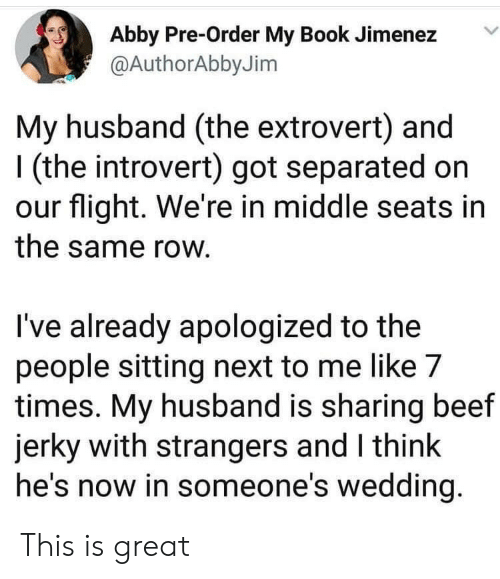Beef, Introvert, and Book: Abby Pre-Order My Book Jimenez  @AuthorAbby Jim  My husband (the extrovert) and  (the introvert) got separated on  our flight. We're in middle seats in  the same row.  I've already apologized to the  people sitting next to me like 7  times. My husband is sharing beef  jerky with strangers and I think  he's now in someone's wedding. This is great