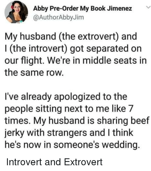 Beef, Introvert, and Book: Abby Pre-Order My Book Jimenez V  @AuthorAbbyJim  My husband (the extrovert) and  I (the introvert) got separated on  our flight. We're in middle seats in  the same row.  I've already apologized to the  people sitting next to me like 7  times. My husband is sharing beef  jerky with strangers and I think  he's now in someone's wedding. Introvert and Extrovert