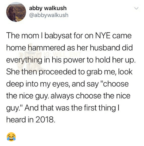 """Memes, Home, and Power: abby walkush  @abbywalkush  The mom I babysat for on NYE came  home hammered as her husband did  everything in his power to hold her up.  She then proceeded to grab me, look  deep into my eyes, and say """"choose  the nice guy. always choose the nice  guy."""" And that was the first thingl  heard in 2018 😂"""