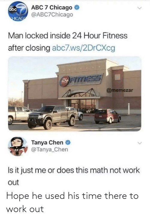 Abc, Chicago, and Work: ABC 7 Chicago  @ABC7Chicago  abc  HICAG  Man locked inside 24 Hour Fitness  after closing abc7.ws/2DRCXC  24 FITTESS  @memezar  Tanya Chen  @Tanya_Chen  Is it just me or does this math not work  out Hope he used his time there to work out