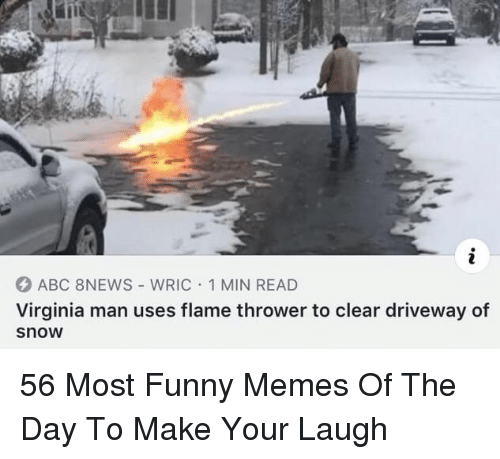 Abc, Funny, and Memes: ABC 8NEWS - WRIC 1 MIN READ  Virginia man uses flame thrower to clear driveway of  snow 56 Most Funny Memes Of The Day To Make Your Laugh