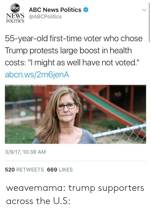 "Abc, News, and Politics: abc  ABC News Politics  NEWS@ABCPolitics  POLITICS  55-year-old first-time voter who chose  Trump protests large boost in health  costs: ""I might as well have not voted.""  abcn.ws/2m6jenA  3/9/17, 10:38 AM  520 RETWEETS 669 LIKES weavemama:  trump supporters across the U.S:"