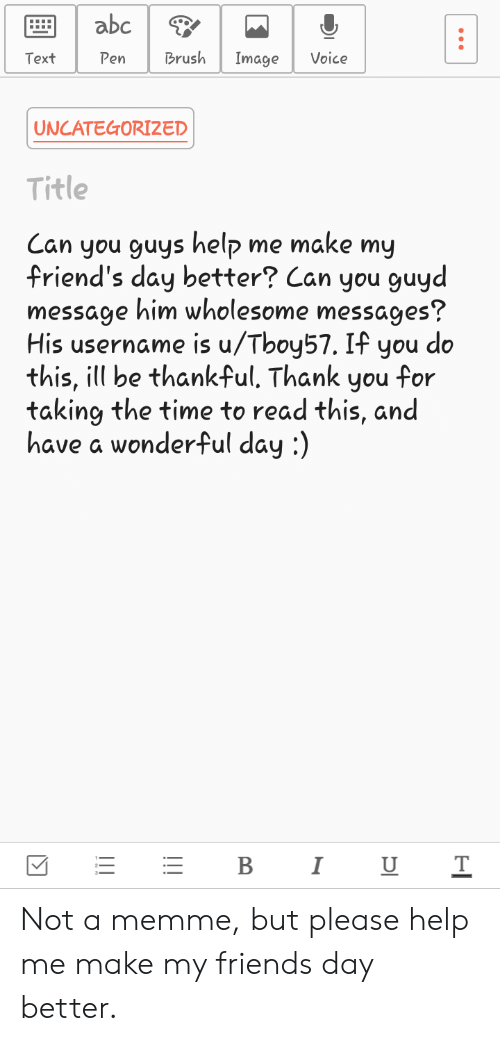 Abc, Friends, and Thank You: abc  Brush  Image  Voice  Text  Pen  UNCATEGORIZED  Title  Can you guys help me make my  friend's day better? Can you guyd  message him wholesome messages?  do  His username is u/Tboy57. If  you  for  this, ill be thankful. Thank  you  taking the time to read this, and  have a wonderful day:)  B I U I  !!! Not a memme, but please help me make my friends day better.