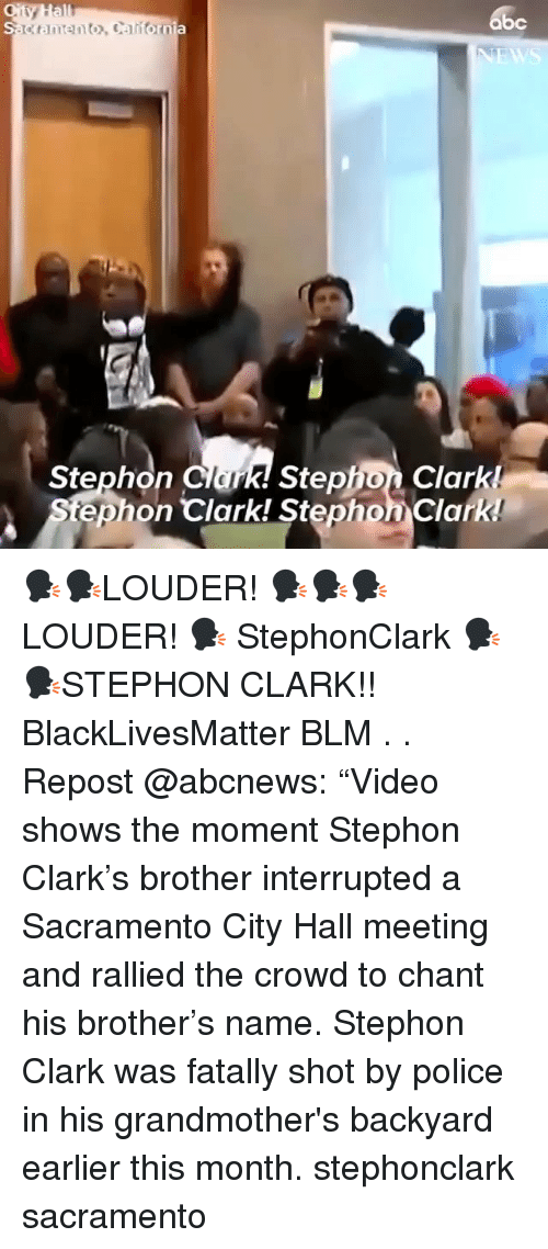 "Abc, Black Lives Matter, and Memes: abc  k! Stephon Clark!  tephon Clark! Stephon Clark  Stephon Clar 🗣🗣LOUDER! 🗣🗣🗣LOUDER! 🗣 StephonClark 🗣🗣STEPHON CLARK!! BlackLivesMatter BLM . . Repost @abcnews: ""Video shows the moment Stephon Clark's brother interrupted a Sacramento City Hall meeting and rallied the crowd to chant his brother's name. Stephon Clark was fatally shot by police in his grandmother's backyard earlier this month. stephonclark sacramento"